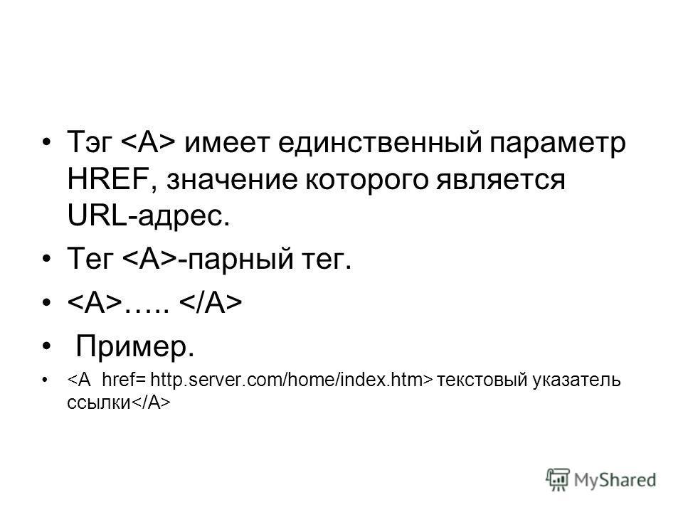 Тэг имеет единственный параметр HREF, значение которого является URL-адрес. Тег -парный тег. ….. Пример. текстовый указатель ссылки