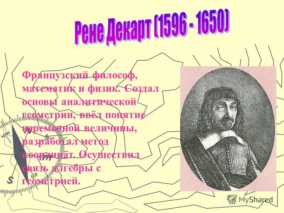 Французский философ, математик и физик. Создал основы аналитической геометрии, ввёл понятие переменной величины, разработал метод координат. Осуществил связь алгебры с геометрией.