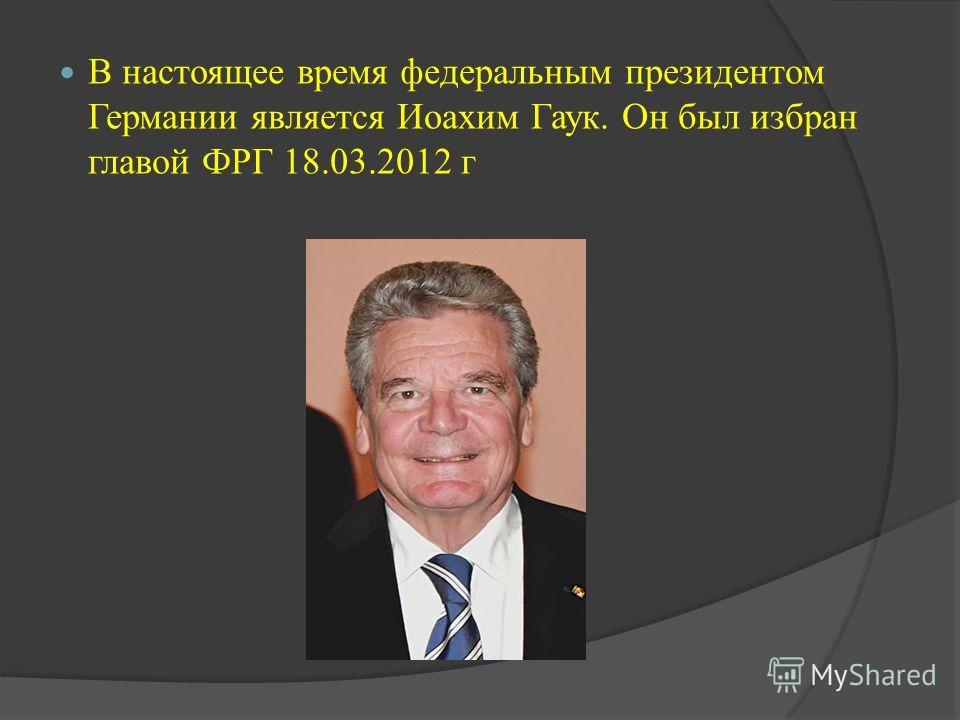 В настоящее время федеральным президентом Германии является Иоахим Гаук. Он был избран главой ФРГ 18.03.2012 г
