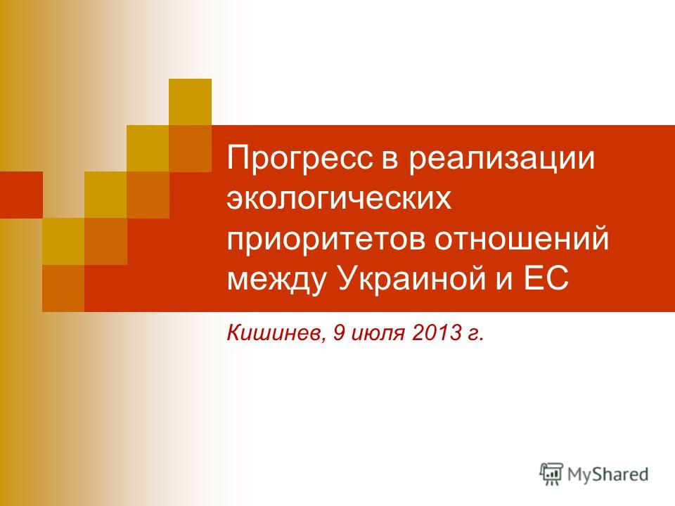 Прогресс в реализации экологических приоритетов отношений между Украиной и ЕС Кишинев, 9 июля 2013 г.