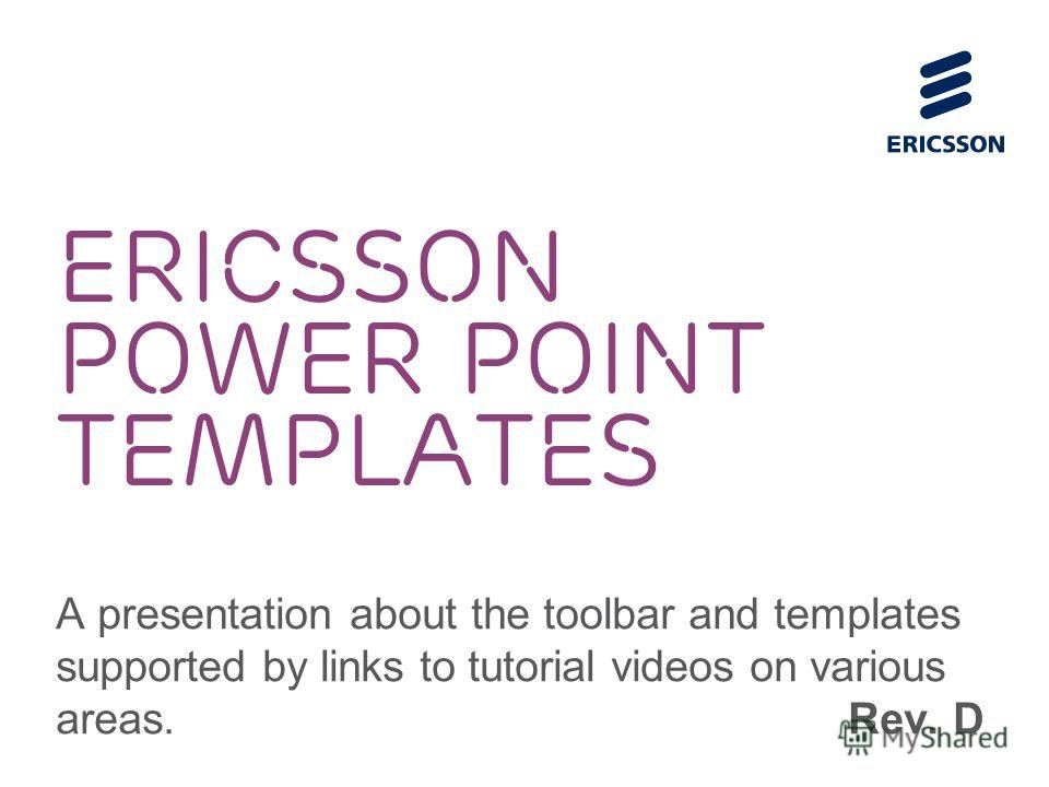 ERICSSON POWER POINT TEMPLATES A presentation about the toolbar and templates supported by links to tutorial videos on various areas. Rev. D