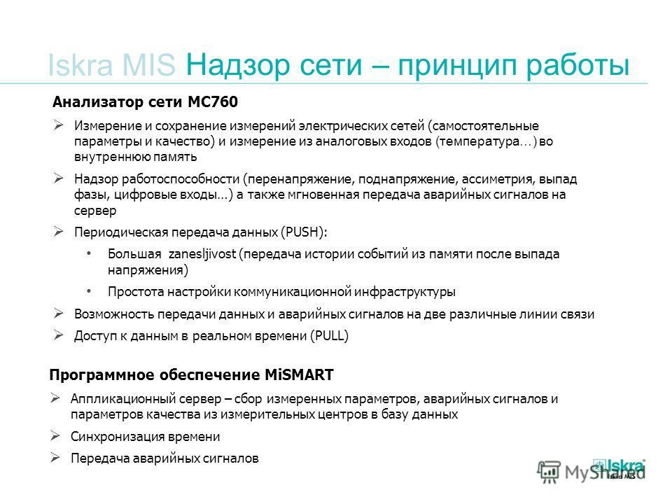 Iskra MIS Надзор сети – принцип работы Анализатор сети MC760 Измерение и сохранение измерений электрических сетей (самостоятельные параметры и качество) и измерение из аналоговых входов (температура…) во внутреннюю память Надзор работоспособности (пе