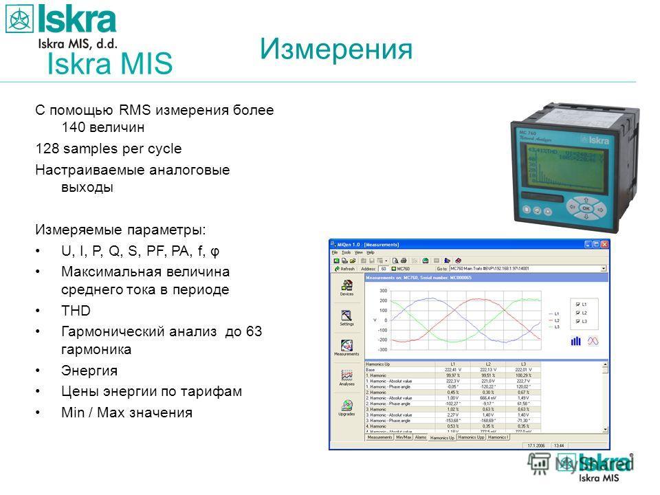 Iskra MIS Измерения С помощью RMS измерения более 140 величин 128 samples per cycle Настраиваемые аналоговые выходы Измеряемые параметры: U, I, P, Q, S, PF, PA, f, φ Максимальная величина среднего тока в периоде THD Гармонический анализ до 63 гармони