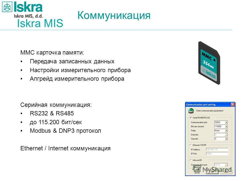 Iskra MIS Коммуникация MMC карточка памяти: Передача записанных данных Настройки измерительного прибора Апгрейд измерительного прибора Серийная коммуникация: RS232 & RS485 до 115.200 бит/сек Modbus & DNP3 протокол Ethernet / Internet коммуникация