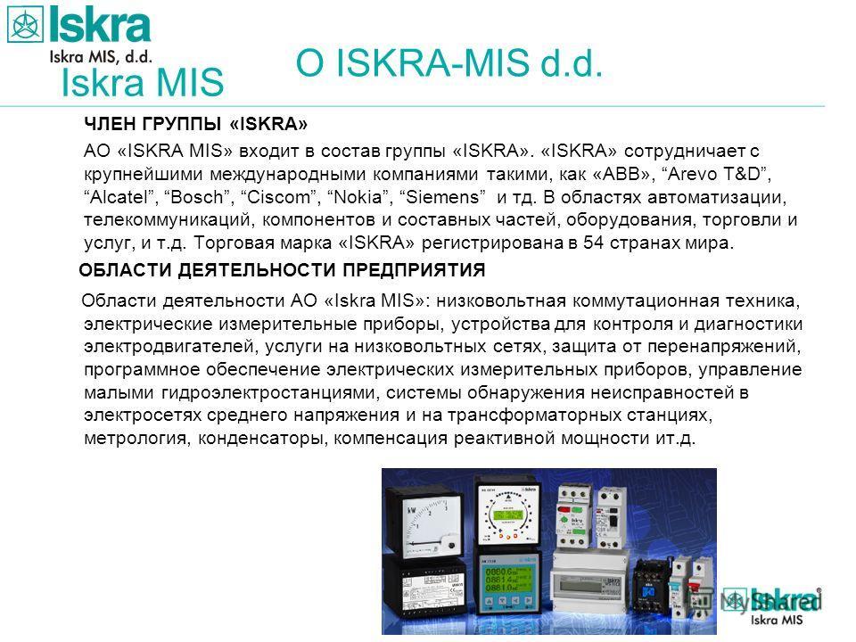 Iskra MIS ЧЛЕН ГРУППЫ «ISKRA» АО «ISKRA MIS» входит в состав группы «ISKRA». «ISKRA» сотрудничает с крупнейшими международными компаниями такими, как «АBB», Arevo T&D, Alcatel, Bosch, Ciscom, Nokia, Siemens и тд. В областях автоматизации, телекоммуни