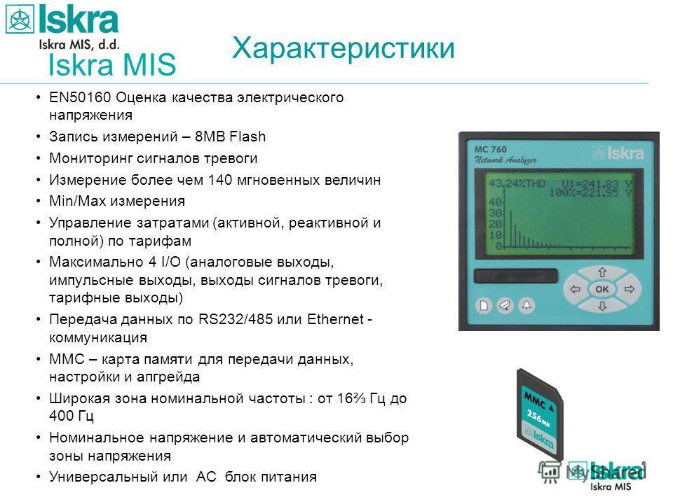 Iskra MIS Характеристики EN50160 Оценка качества электрического напряжения Запись измерений – 8MB Flash Мониторинг сигналов тревоги Измерение более чем 140 мгновенных величин Min/Max измерения Управление затратами (активной, реактивной и полной) по т