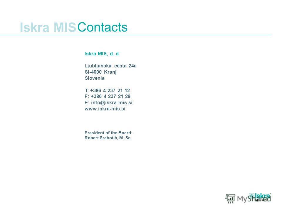 Iskra MIS Iskra MIS, d. d. Ljubljanska cesta 24a SI-4000 Kranj Slovenia T: +386 4 237 21 12 F: +386 4 237 21 29 E: info@iskra-mis.si www.iskra-mis.si President of the Board: Robert Srabotič, M. Sc. Contacts