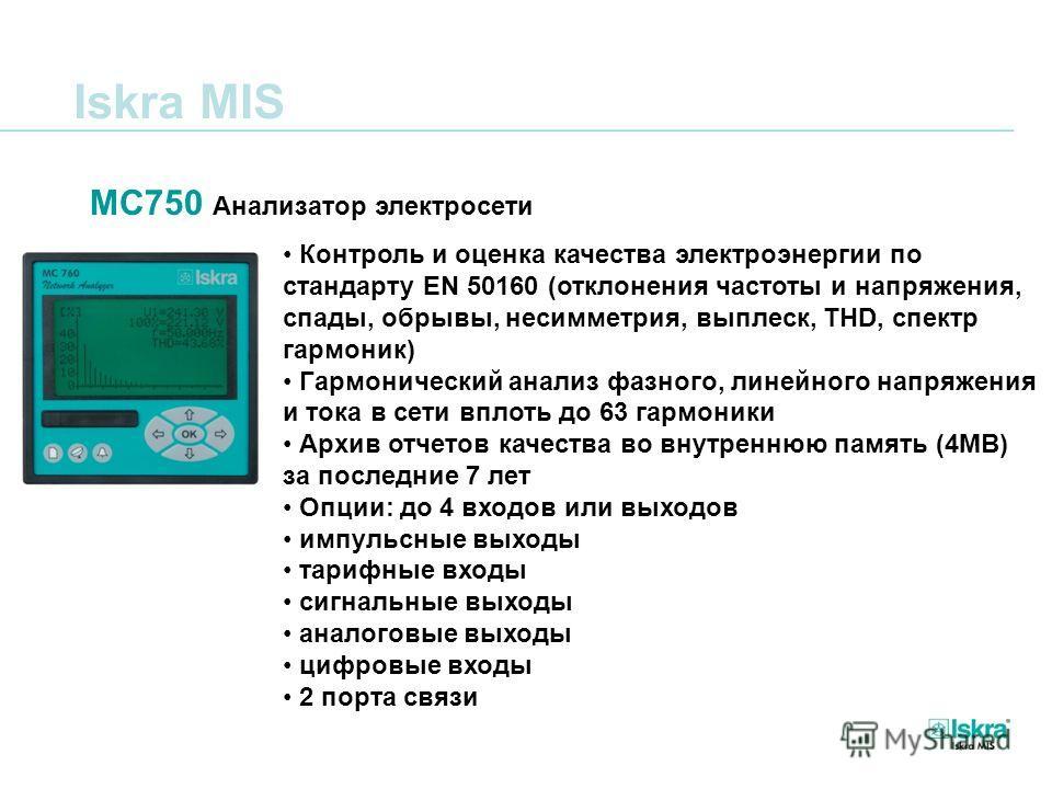 Iskra MIS MC750 Анализатор электросети Контроль и оценка качества электроэнергии по стандарту EN 50160 (отклонения частоты и напряжения, спады, обрывы, несимметрия, выплеск, ТHD, спектр гармоник) Гармонический анализ фазного, линейного напряжения и т