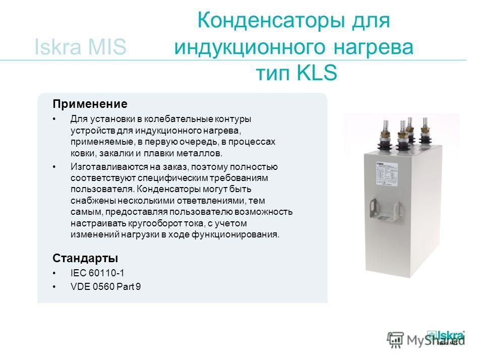 Iskra MIS Конденсаторы для индукционного нагрева тип KLS Применение Для установки в колебательные контуры устройств для индукционного нагрева, применяемые, в первую очередь, в процессах ковки, закалки и плавки металлов. Изготавливаются на заказ, поэт