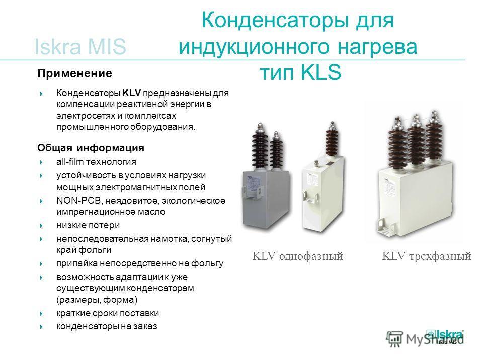 Iskra MIS Конденсаторы для индукционного нагрева тип KLS KLV трехфазныйKLV однофазный Применение Конденсаторы KLV предназначены для компенсации реактивной энергии в электросетях и комплексах промышленного оборудования. Общая информация all-film техно