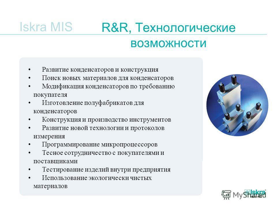 Iskra MIS R&R, Технологические возможности Развитие конденсаторов и конструкция Поиск новых материалов для конденсаторов Модификация конденсаторов по требованию покупателя Изготовление полуфабрикатов для конденсаторов Конструкция и производство инстр