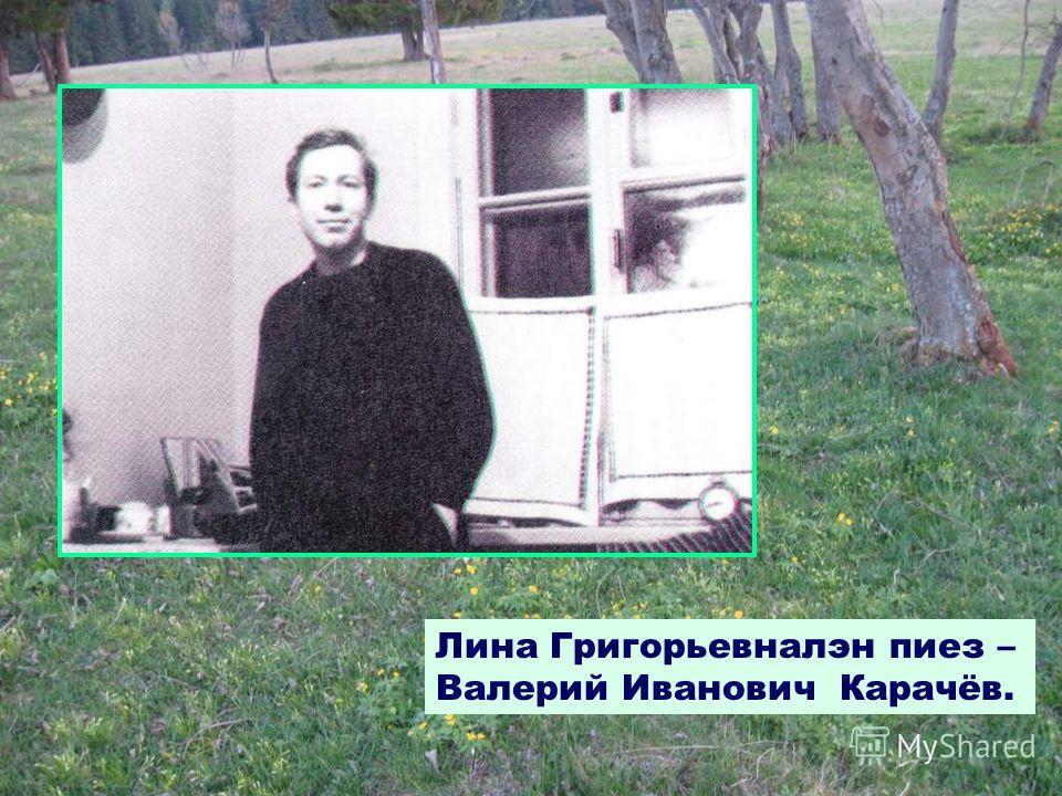 Лина Григорьевналэн пиез – Валерий Иванович Карачёв.