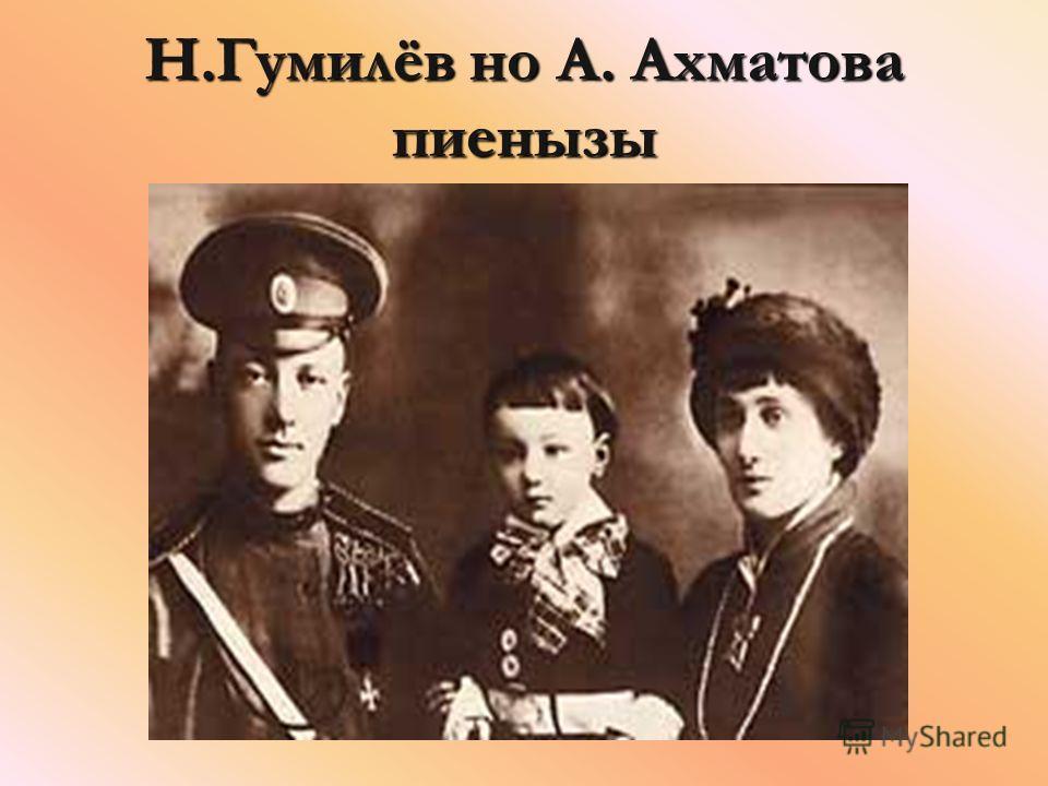 Н.Гумилёв но А. Ахматова пиенызы