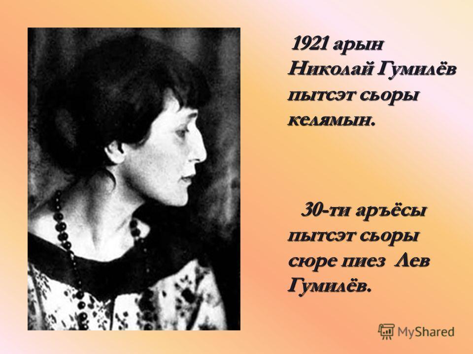 1921 арын Николай Гумилёв пытсэт сьоры келямын. 30-ти аръёсы пытсэт сьоры сюре пиез Лев Гумилёв.
