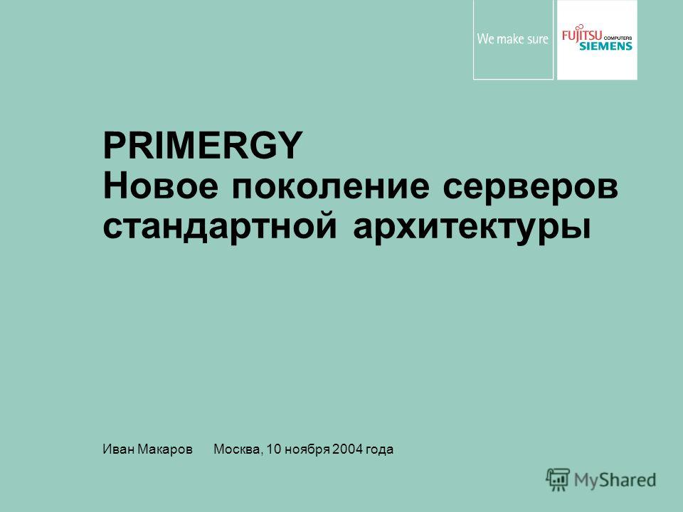 PRIMERGY Новое поколение серверов стандартной архитектуры Иван Макаров Москва, 10 ноября 2004 года