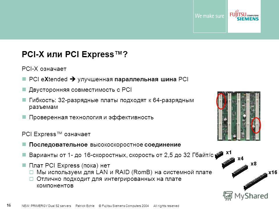 NEW: PRIMERGY Dual S2 servers Patrick Echle © Fujitsu Siemens Computers 2004 All rights reserved 16 PCI-X или PCI Express? PCI-X означает PCI eXtended улучшенная параллельная шина PCI Двусторонняя совместимость с PCI Гибкость: 32-разрядные платы подх