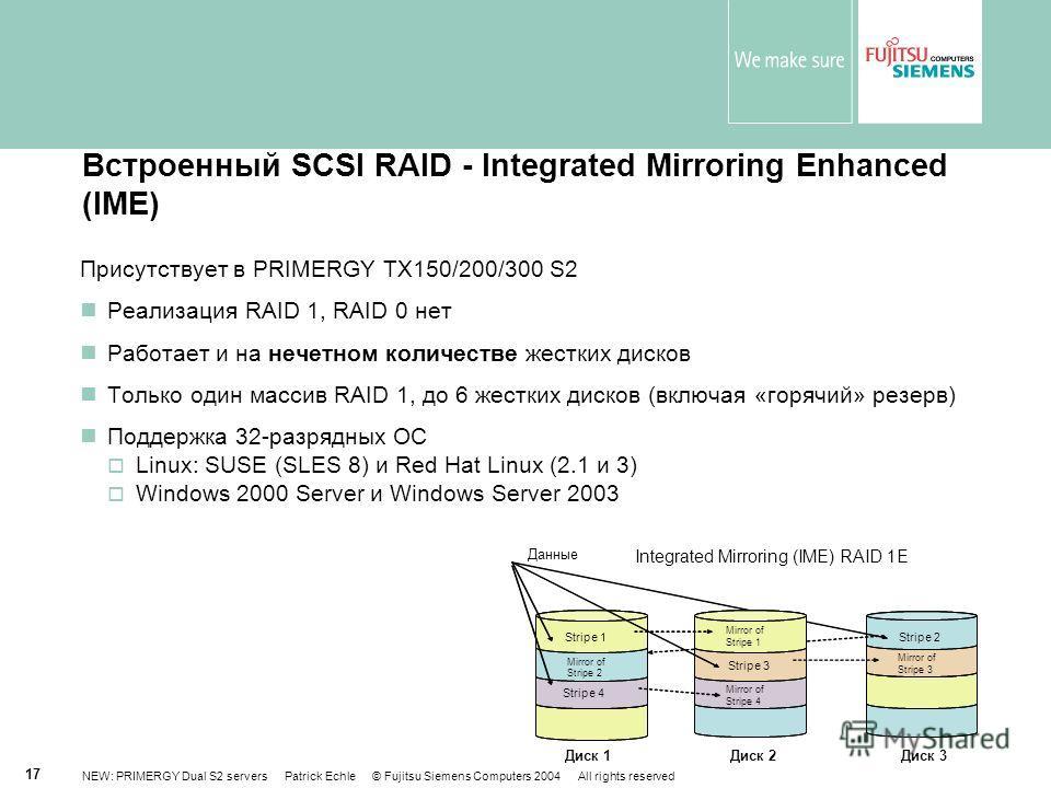 NEW: PRIMERGY Dual S2 servers Patrick Echle © Fujitsu Siemens Computers 2004 All rights reserved 17 Встроенный SCSI RAID - Integrated Mirroring Enhanced (IME) Присутствует в PRIMERGY TX150/200/300 S2 Реализация RAID 1, RAID 0 нет Работает и на нечетн