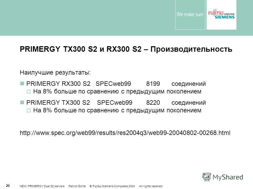 NEW: PRIMERGY Dual S2 servers Patrick Echle © Fujitsu Siemens Computers 2004 All rights reserved 26 PRIMERGY TX300 S2 и RX300 S2 – Производительность Наилучшие результаты: PRIMERGY RX300 S2SPECweb99 8199соединений На 8% больше по сравнению с предыдущ