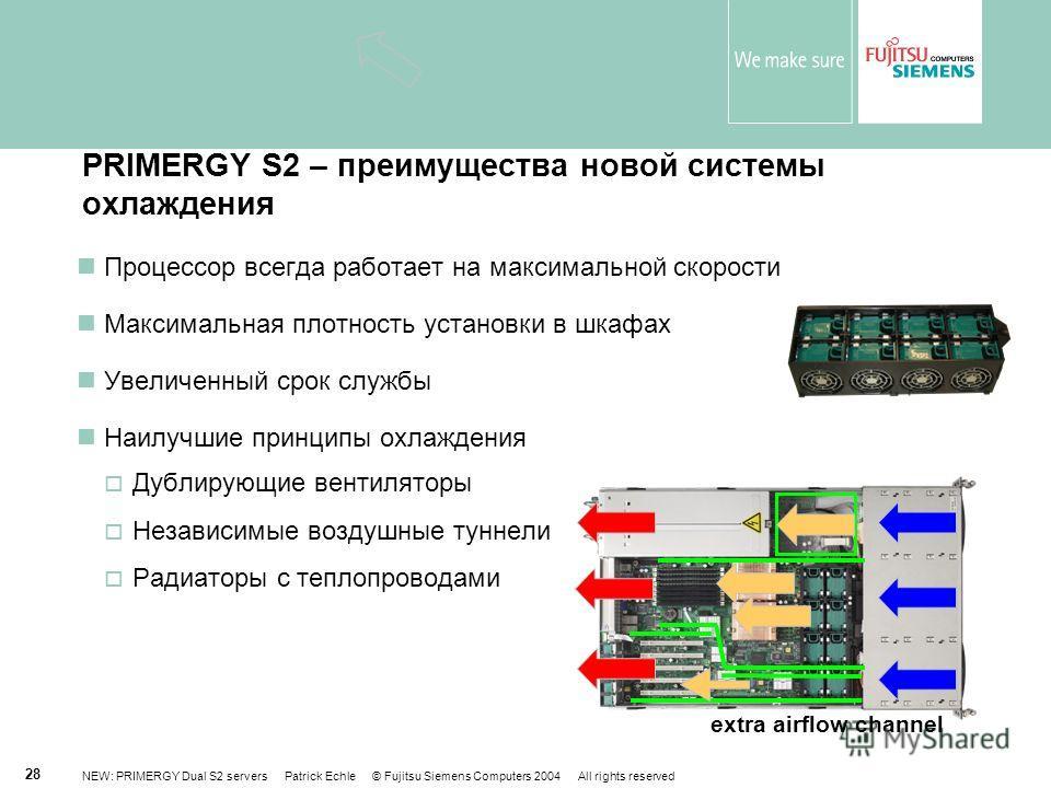 NEW: PRIMERGY Dual S2 servers Patrick Echle © Fujitsu Siemens Computers 2004 All rights reserved 28 PRIMERGY S2 – преимущества новой системы охлаждения Процессор всегда работает на максимальной скорости Максимальная плотность установки в шкафах Увели