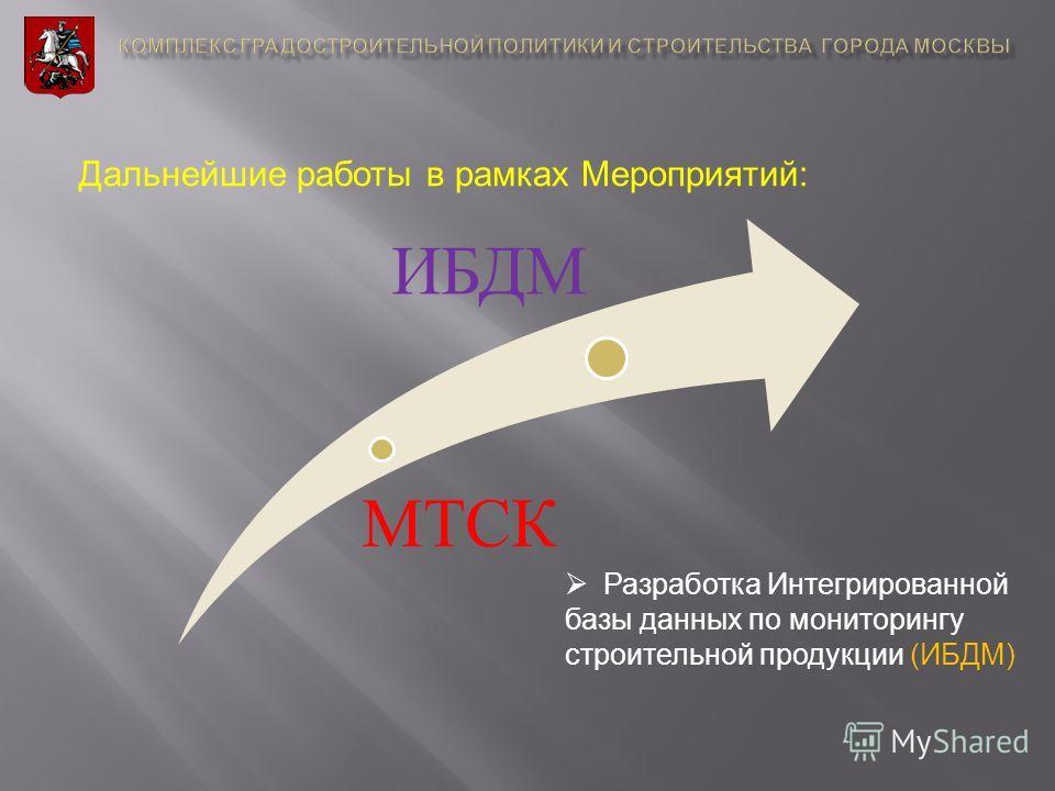 Дальнейшие работы в рамках Мероприятий : МТСК ИБДМ Разработка Интегрированной базы данных по мониторингу строительной продукции (ИБДМ)