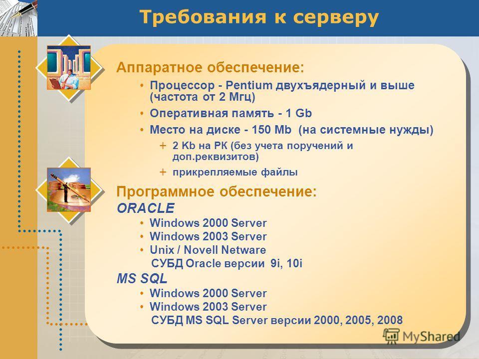 Требования к серверу Аппаратное обеспечение: Процессор - Pentium двухъядерный и выше (частота от 2 Мгц) Оперативная память - 1 Gb Место на диске - 150 Mb (на системные нужды) + 2 Kb на РК (без учета поручений и доп.реквизитов) + прикрепляемые файлы П