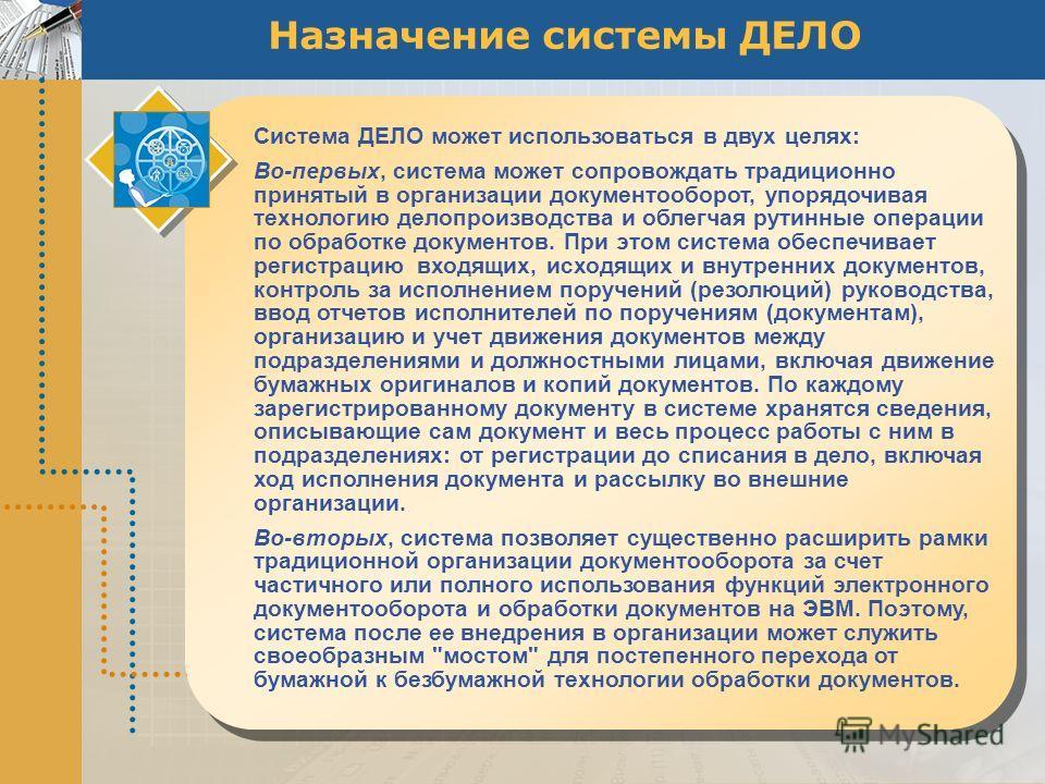 Назначение системы ДЕЛО Система ДЕЛО может использоваться в двух целях: Во-первых, система может сопровождать традиционно принятый в организации документооборот, упорядочивая технологию делопроизводства и облегчая рутинные операции по обработке докум