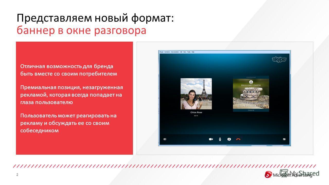 2 Представляем новый формат: баннер в окне разговора Отличная возможность для бренда быть вместе со своим потребителем Премиальная позиция, незагруженная рекламой, которая всегда попадает на глаза пользователю Пользователь может реагировать на реклам