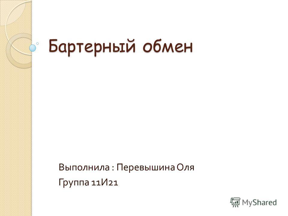Бартерный обмен Выполнила : Перевышина Оля Группа 11И21
