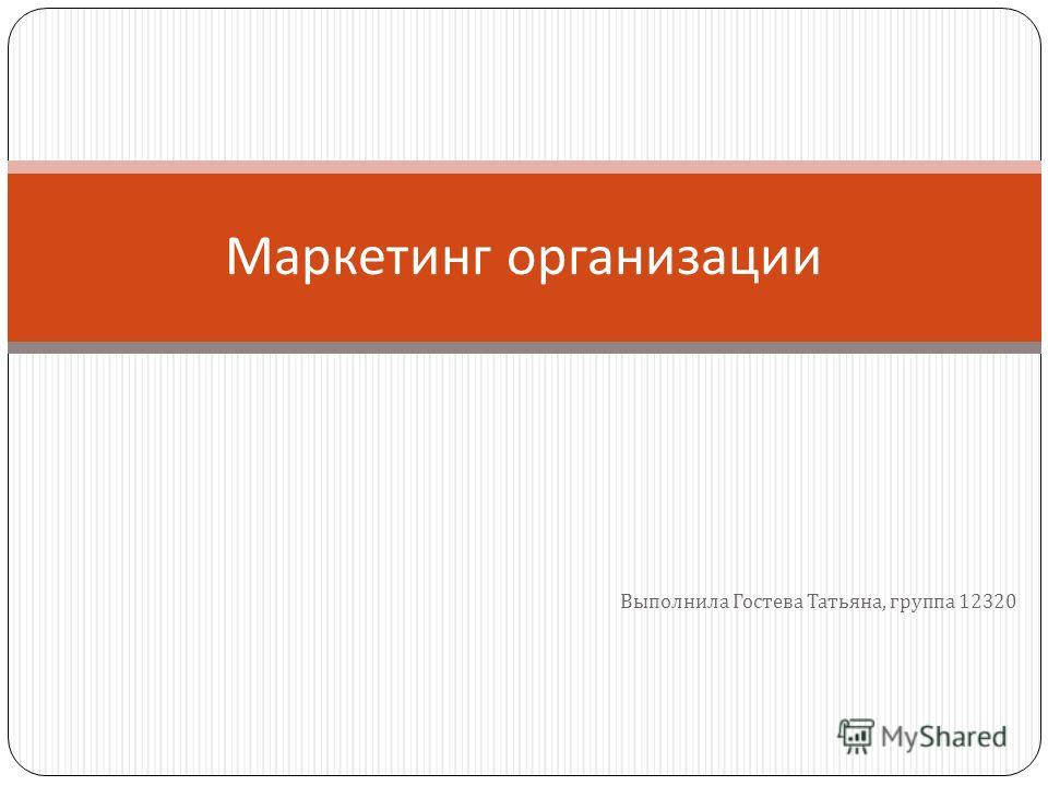 Выполнила Гостева Татьяна, группа 12320 Маркетинг организации