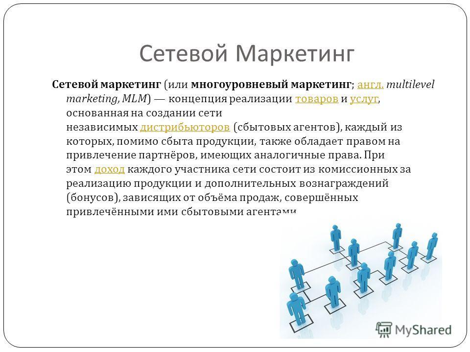 Сетевой Маркетинг Сетевой маркетинг ( или многоуровневый маркетинг ; англ. multilevel marketing, MLM) концепция реализации товаров и услуг, основанная на создании сети независимых дистрибьюторов ( сбытовых агентов ), каждый из которых, помимо сбыта п