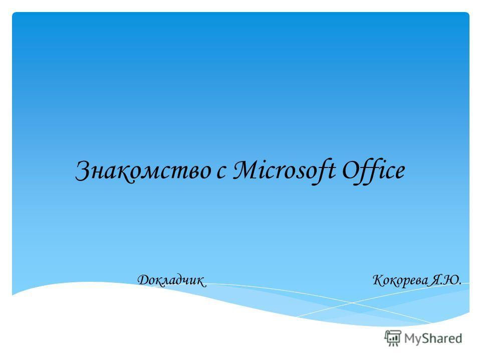 Знакомство с Microsoft Office ДокладчикКокорева Я.Ю.