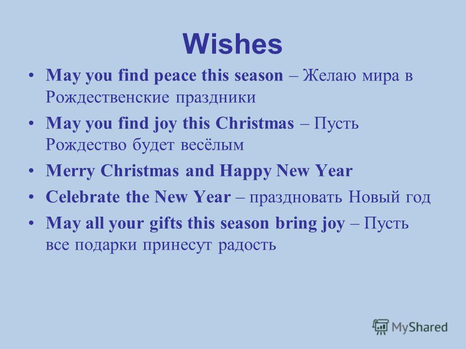 Wishes May you find peace this season – Желаю мира в Рождественские праздники May you find joy this Christmas – Пусть Рождество будет весёлым Merry Christmas and Happy New Year Celebrate the New Year – праздновать Новый год May all your gifts this se