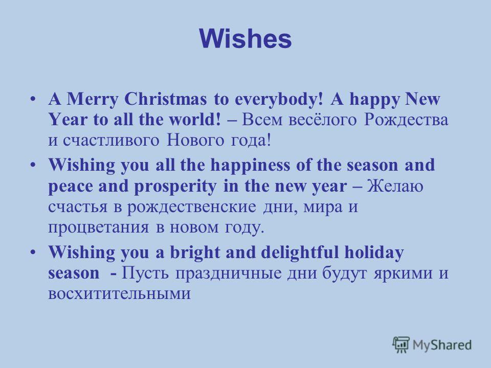 Wishes A Merry Christmas to everybody! A happy New Year to all the world! – Всем весёлого Рождества и счастливого Нового года! Wishing you all the happiness of the season and peace and prosperity in the new year – Желаю счастья в рождественские дни,