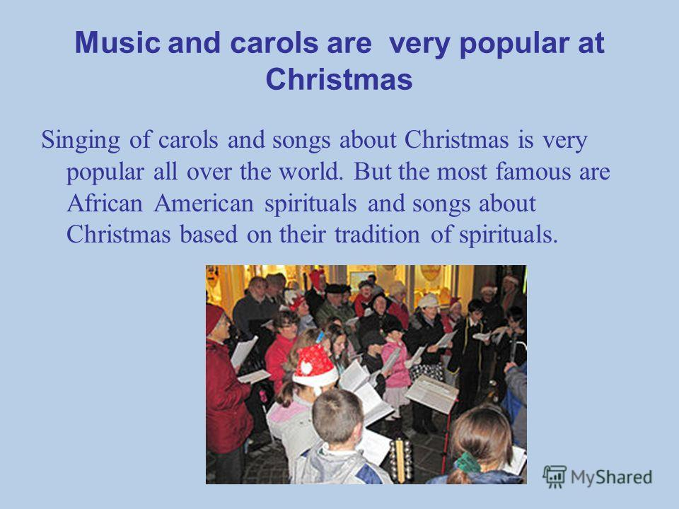 Music and carols are very popular at Christmas Singing of carols and songs about Christmas is very popular all over the world. But the most famous are African American spirituals and songs about Christmas based on their tradition of spirituals.