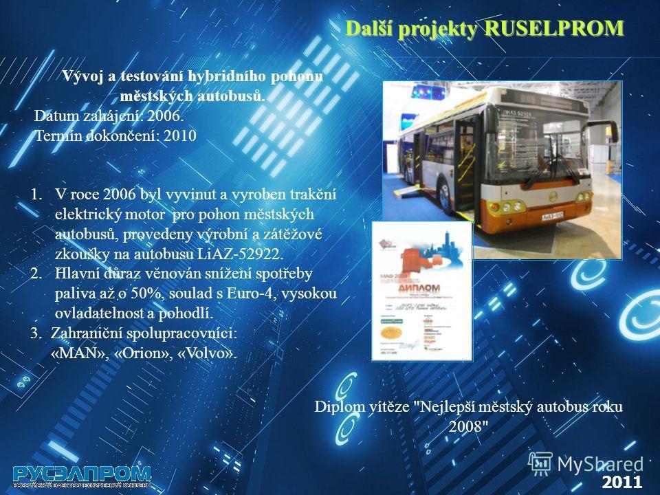 Další projekty RUSELPROM 2011 Vývoj a testování hybridního pohonu městských autobusů. Datum zahájení: 2006. Termín dokončení: 2010 1.V roce 2006 byl vyvinut a vyroben trakční elektrický motor pro pohon městských autobusů, provedeny výrobní a zátěžové