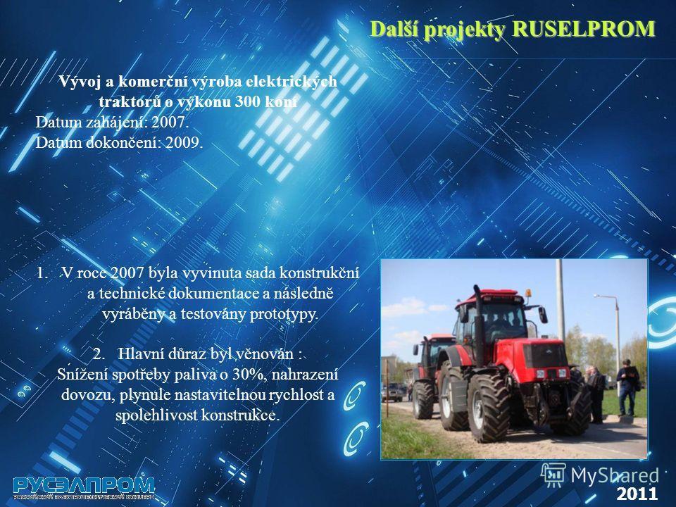 Další projekty RUSELPROM 2011 Vývoj a komerční výroba elektrických traktorů o výkonu 300 koní Datum zahájení: 2007. Datum dokončení: 2009. 1.V roce 2007 byla vyvinuta sada konstrukční a technické dokumentace a následně vyráběny a testovány prototypy.