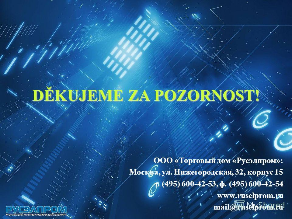 ООО «Торговый дом «Русэлпром»: Москва, ул. Нижегородская, 32, корпус 15 т. (495) 600-42-53, ф. (495) 600-42-54 www.ruselprom.ru mail@ruselprom.ru DĚKUJEME ZA POZORNOST!