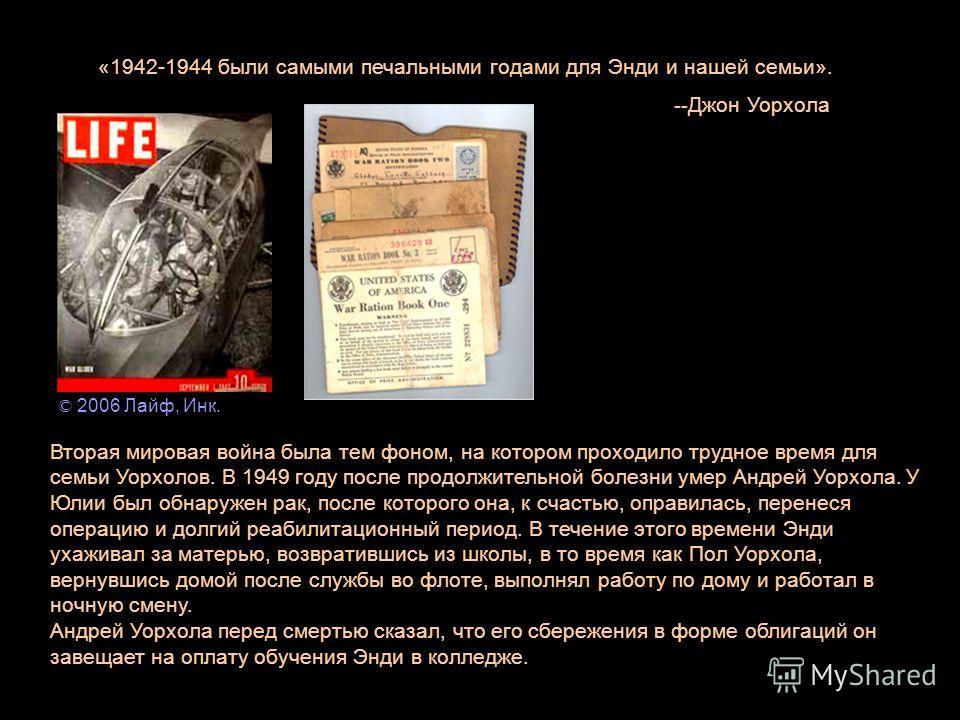 «1942-1944 были самыми печальными годами для Энди и нашей семьи». -- Джон Уорхола Вторая мировая война была тем фоном, на котором проходило трудное время для семьи Уорхолов. В 1949 году после продолжительной болезни умер Андрей Уорхола. У Юлии был об