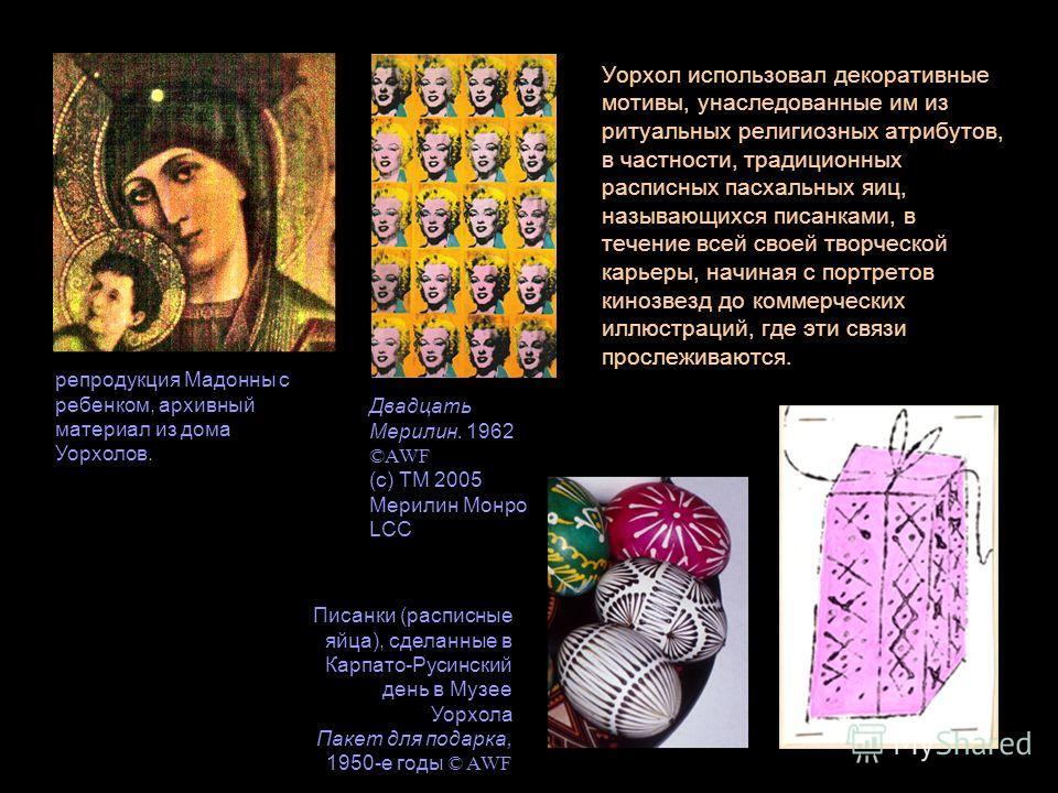 Уорхол использовал декоративные мотивы, унаследованные им из ритуальных религиозных атрибутов, в частности, традиционных расписных пасхальных яиц, называющихся писанками, в течение всей своей творческой карьеры, начиная с портретов кинозвезд до комме