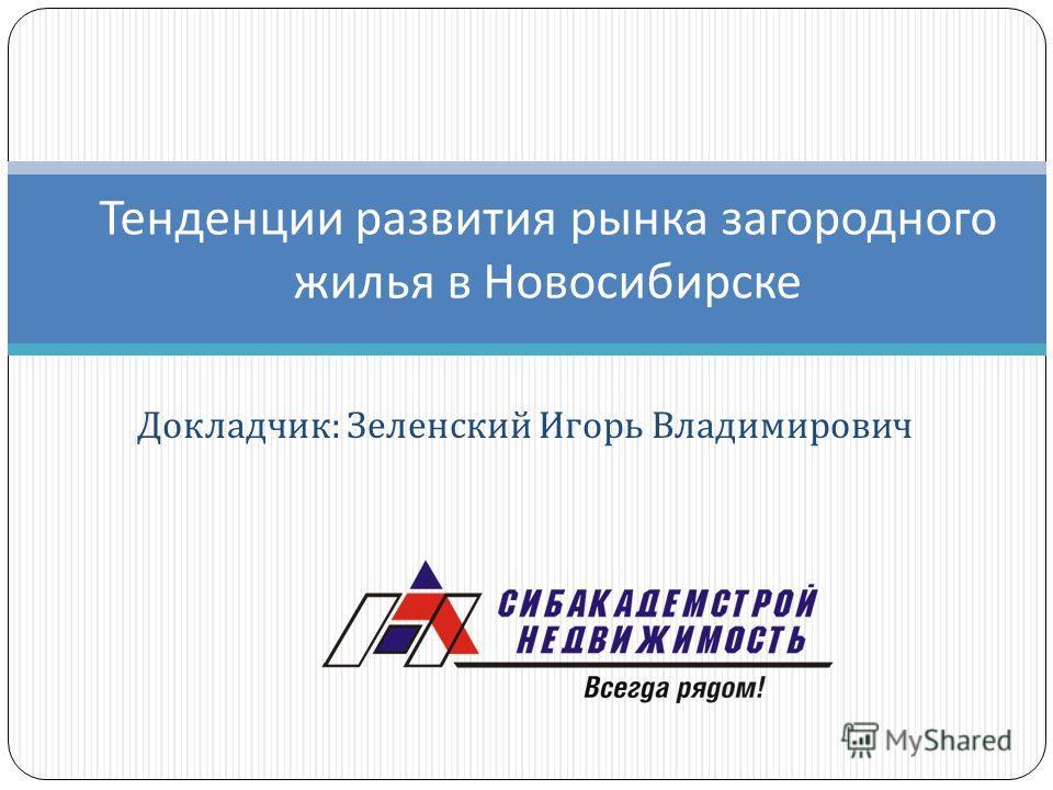 Докладчик : Зеленский Игорь Владимирович Тенденции развития рынка загородного жилья в Новосибирске