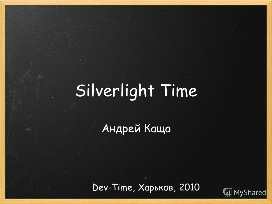 Silverlight Time Андрей Каща Dev-Time, Харьков, 2010