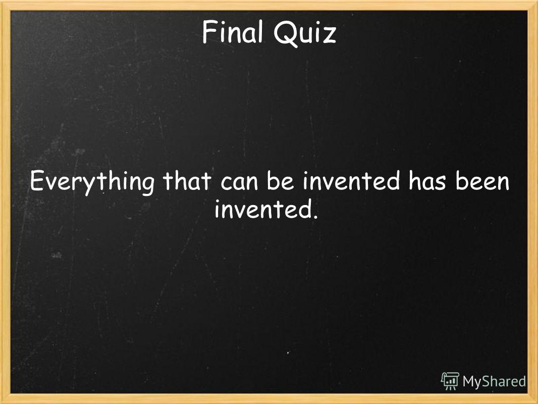 Final Quiz Everything that can be invented has been invented.