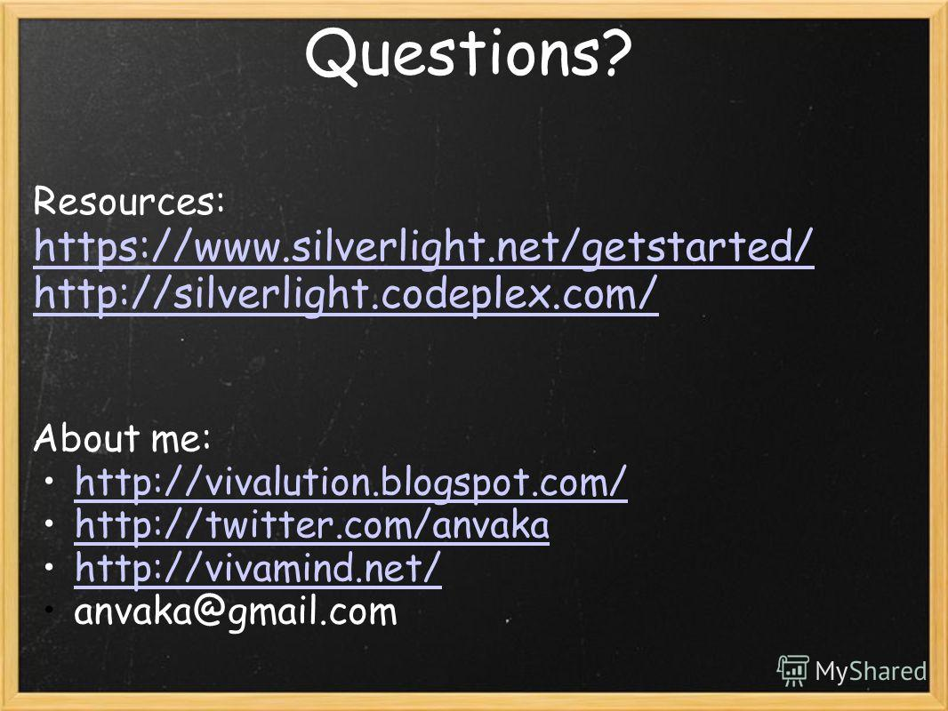 Questions? About me: http://vivalution.blogspot.com/ http://twitter.com/anvaka http://vivamind.net/ anvaka@gmail.com Resources: https://www.silverlight.net/getstarted/ http://silverlight.codeplex.com/