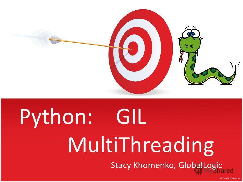 Python:GIL MultiThreading Stacy Khomenko, GlobalLogic