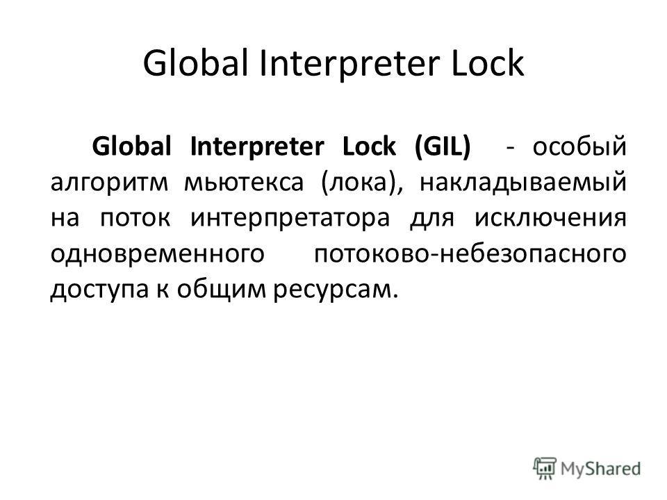 Global Interpreter Lock (GIL) - особый алгоритм мьютекса (лока), накладываемый на поток интерпретатора для исключения одновременного потоково-небезопасного доступа к общим ресурсам.