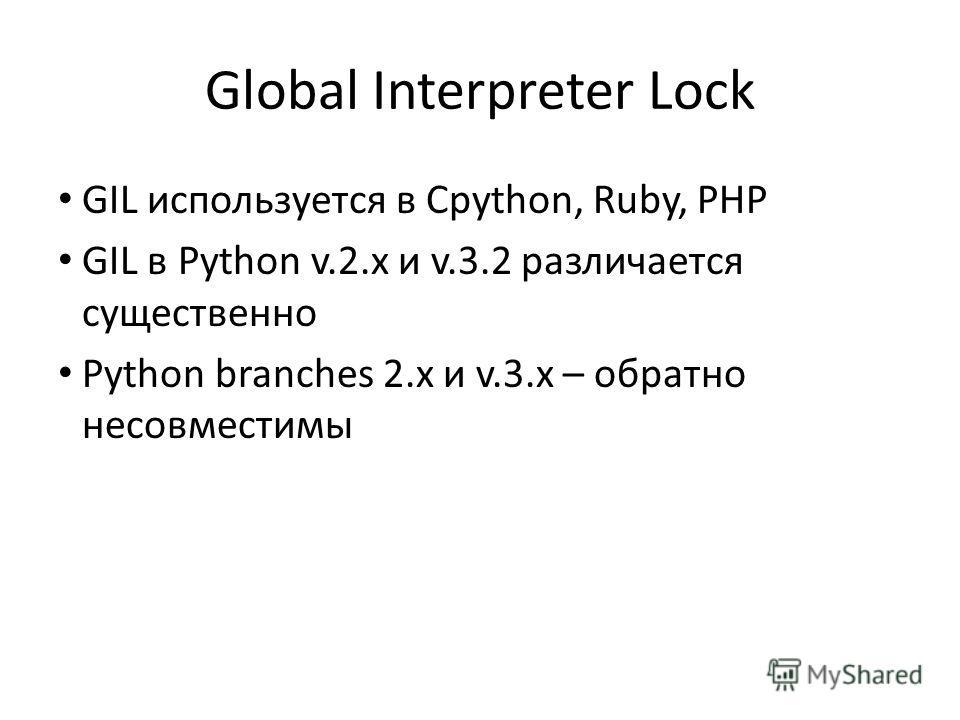 Global Interpreter Lock GIL используется в Cpython, Ruby, PHP GIL в Python v.2.x и v.3.2 различается существенно Python branches 2.x и v.3.x – обратно несовместимы