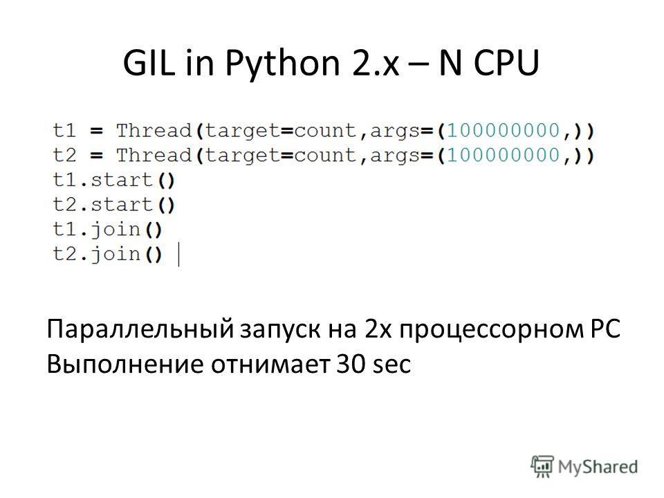 GIL in Python 2.x – N CPU Параллельный запуск на 2х процессорном PC Выполнение отнимает 30 sec