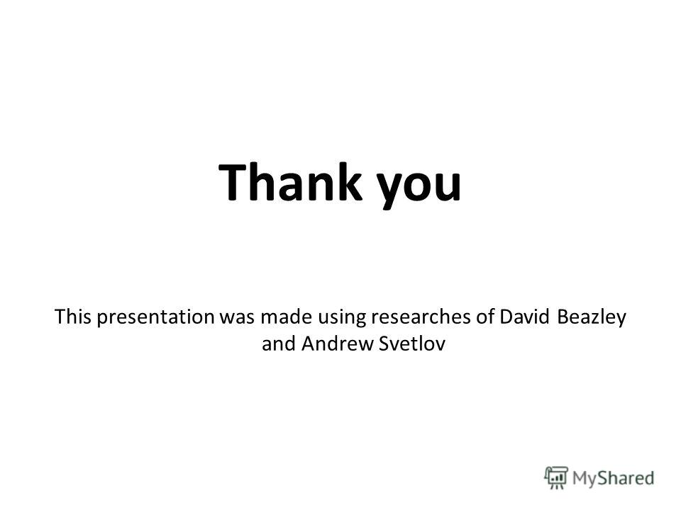 Thank you This presentation was made using researches of David Beazley and Andrew Svetlov