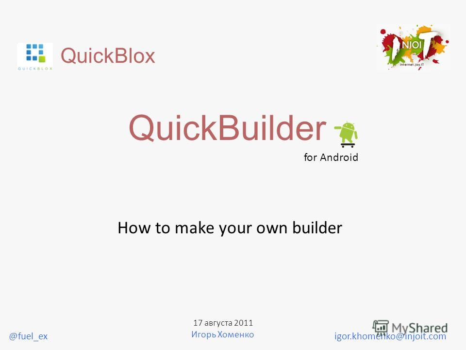 QuickBlox QuickBuilder for Android How to make your own builder igor.khomenko@injoit.com 17 августа 2011 Игорь Хоменко @fuel_ex