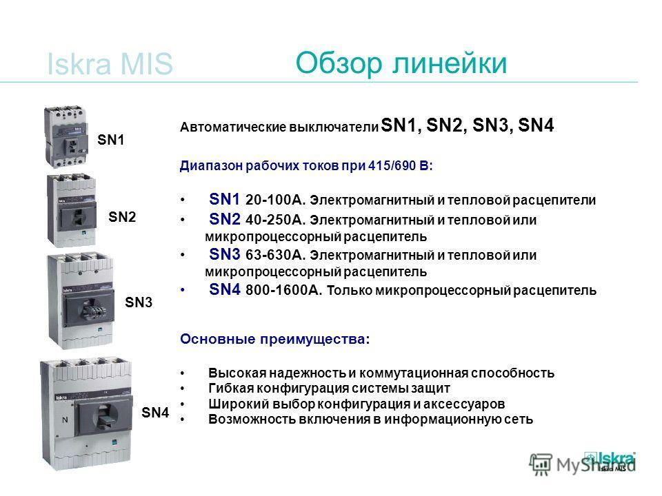 Iskra MIS Обзор линейки Автоматические выключатели SN1, SN2, SN3, SN4 Диапазон рабочих токов при 415/690 В: SN1 20-100А. Электромагнитный и тепловой расцепители SN2 40-250А. Электромагнитный и тепловой или микропроцессорный расцепитель SN3 63-630А. Э